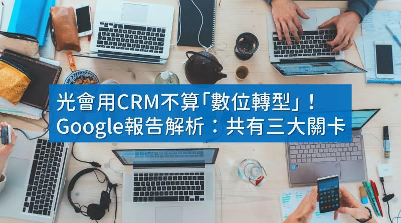 光會用CRM不算「數位轉型」!Google 2021關鍵報告解析:共有三大關卡